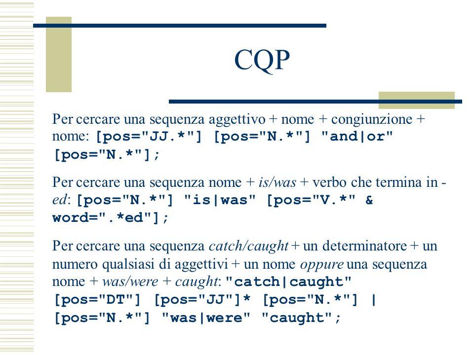 CQP Per cercare una sequenza aggettivo + nome + congiunzione + nome: [pos= JJ.* ] [pos= N.* ] and|or [pos= N.* ];